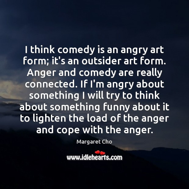 Image, I think comedy is an angry art form; it's an outsider art