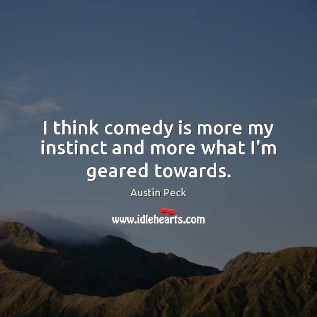 Image, I think comedy is more my instinct and more what I'm geared towards.
