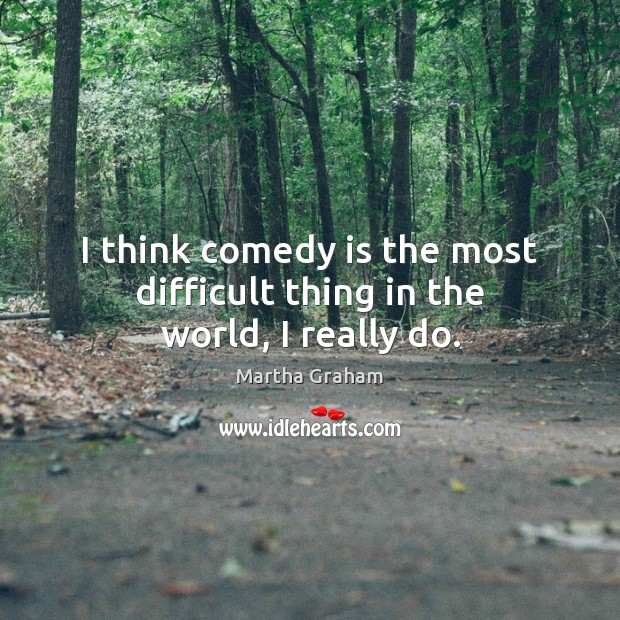 I think comedy is the most difficult thing in the world, I really do. Martha Graham Picture Quote