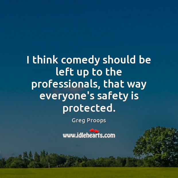 I think comedy should be left up to the professionals, that way Safety Quotes Image