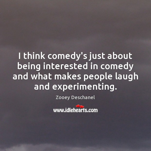 I think comedy's just about being interested in comedy and what makes Image