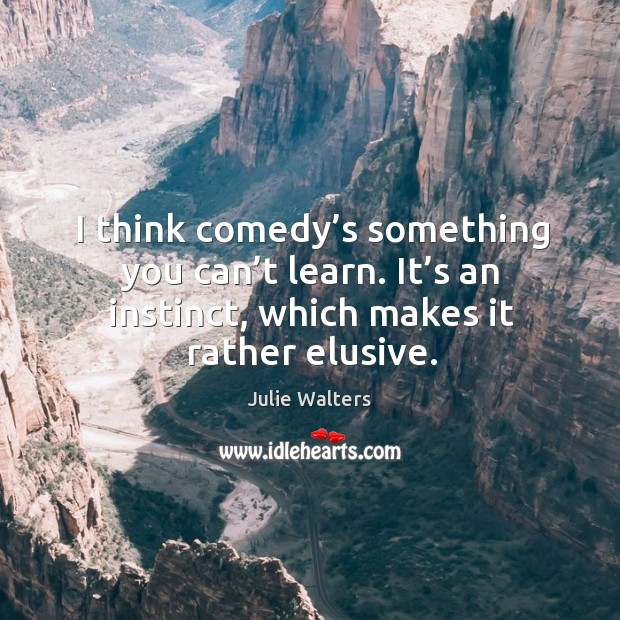 I think comedy's something you can't learn. It's an instinct, which makes it rather elusive. Image