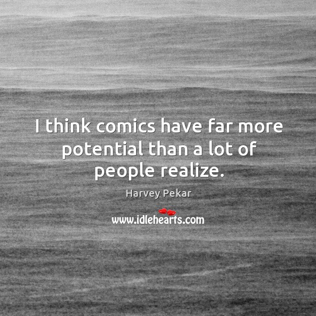 I think comics have far more potential than a lot of people realize. Harvey Pekar Picture Quote