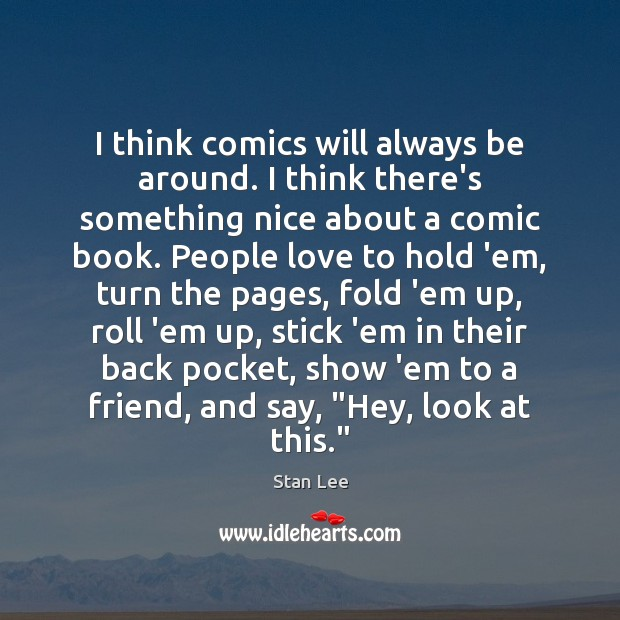 I think comics will always be around. I think there's something nice Stan Lee Picture Quote