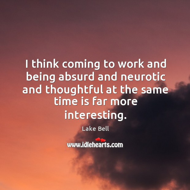 I think coming to work and being absurd and neurotic and thoughtful at the same time is far more interesting. Lake Bell Picture Quote