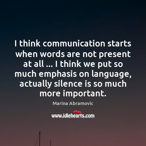 I think communication starts when words are not present at all … I Silence Quotes Image