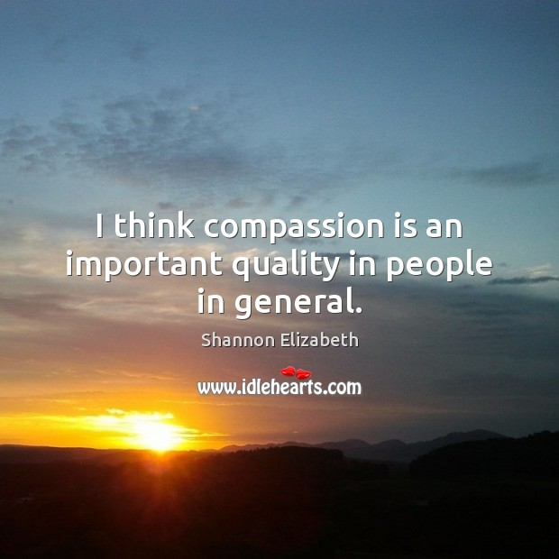 I think compassion is an important quality in people in general. Shannon Elizabeth Picture Quote