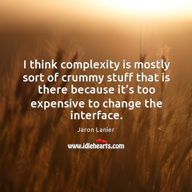 I think complexity is mostly sort of crummy stuff that is there because it's too expensive Image