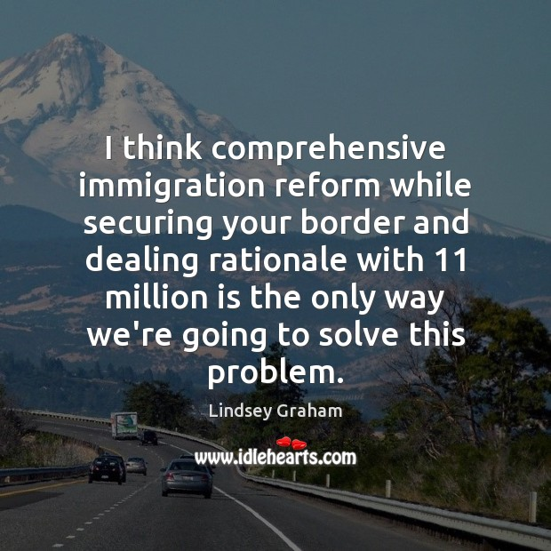 I think comprehensive immigration reform while securing your border and dealing rationale Image