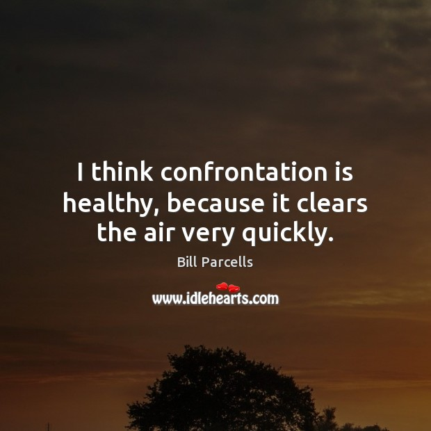 Image, I think confrontation is healthy, because it clears the air very quickly.