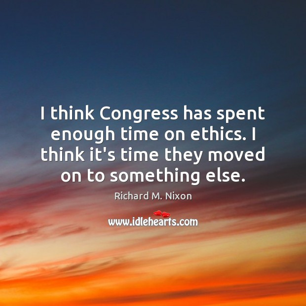 I think Congress has spent enough time on ethics. I think it's Richard M. Nixon Picture Quote