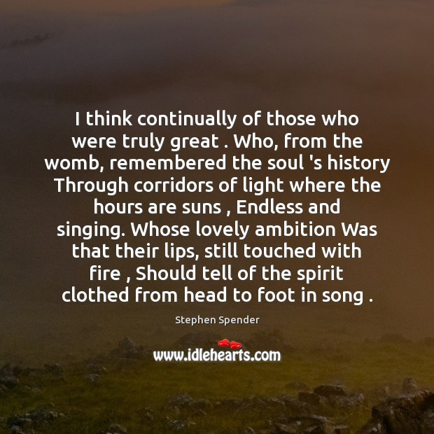 I think continually of those who were truly great . Who, from the Stephen Spender Picture Quote