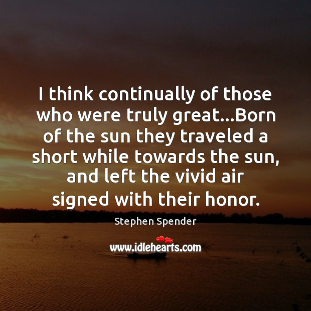 I think continually of those who were truly great…Born of the Stephen Spender Picture Quote