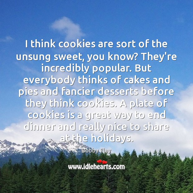 Image, I think cookies are sort of the unsung sweet, you know? They're