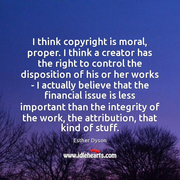 I think copyright is moral, proper. I think a creator has the Esther Dyson Picture Quote