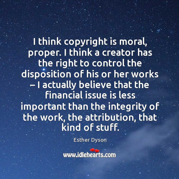 I think copyright is moral, proper. Esther Dyson Picture Quote