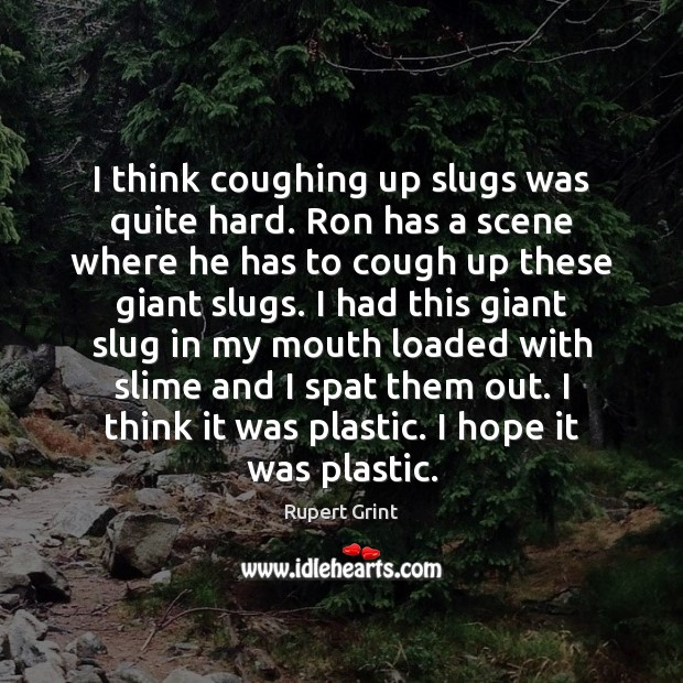 I think coughing up slugs was quite hard. Ron has a scene Image