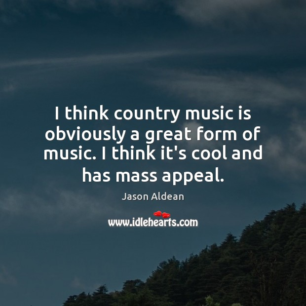 I think country music is obviously a great form of music. I Image