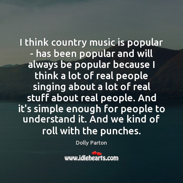 I think country music is popular – has been popular and will Image