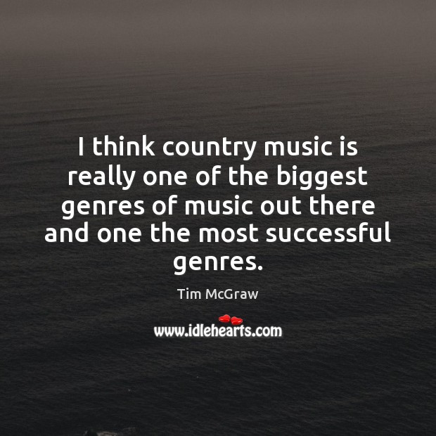 I think country music is really one of the biggest genres of Tim McGraw Picture Quote