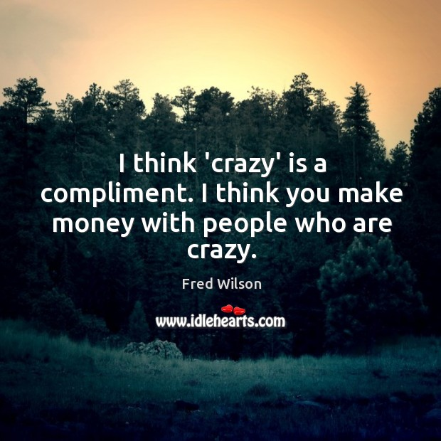 I think 'crazy' is a compliment. I think you make money with people who are crazy. Image