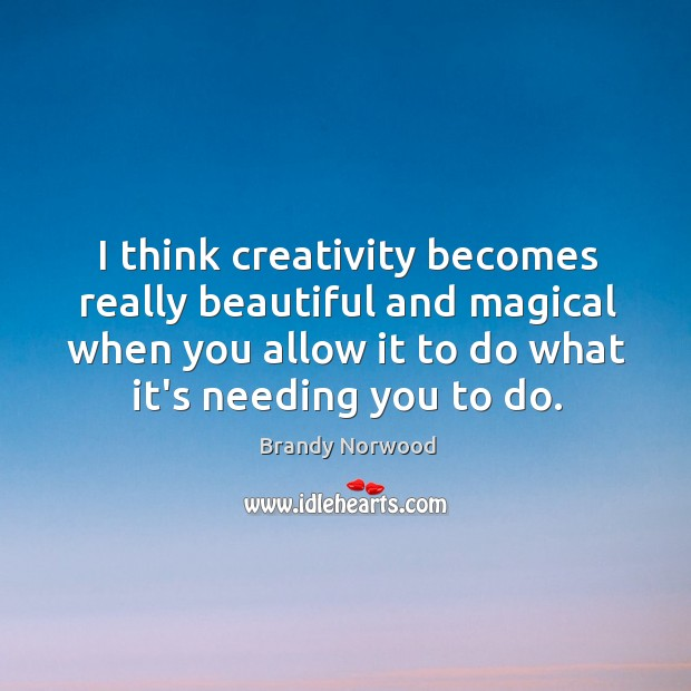 I think creativity becomes really beautiful and magical when you allow it Brandy Norwood Picture Quote