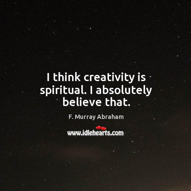 I think creativity is spiritual. I absolutely believe that. Image