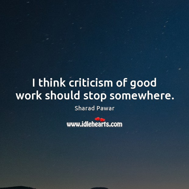 I think criticism of good work should stop somewhere. Sharad Pawar Picture Quote