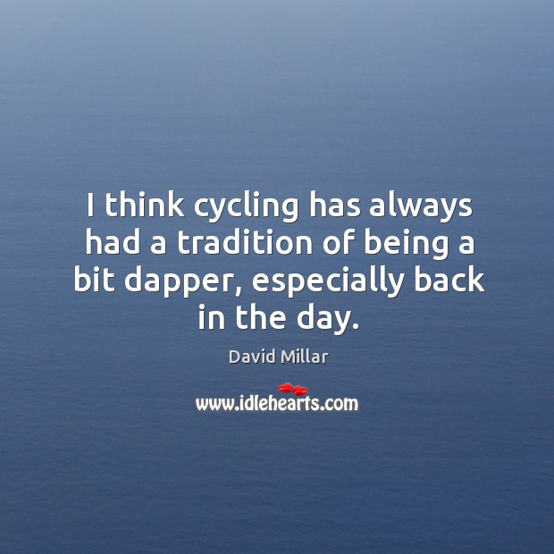 I think cycling has always had a tradition of being a bit dapper, especially back in the day. David Millar Picture Quote