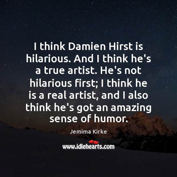 I think Damien Hirst is hilarious. And I think he's a true Image