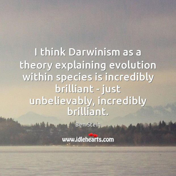 Image, I think Darwinism as a theory explaining evolution within species is incredibly