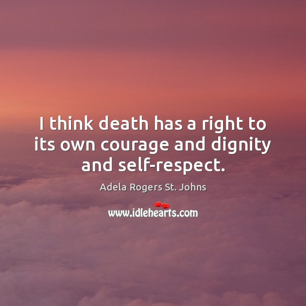 Image, I think death has a right to its own courage and dignity and self-respect.