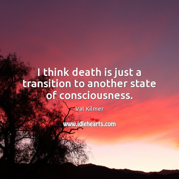 I think death is just a transition to another state of consciousness. Image