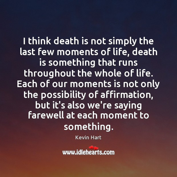 I think death is not simply the last few moments of life, Kevin Hart Picture Quote