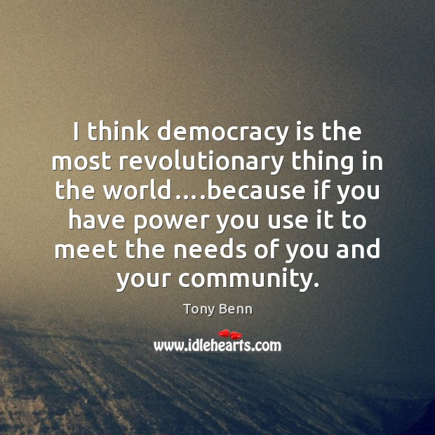 I think democracy is the most revolutionary thing in the world….because Tony Benn Picture Quote