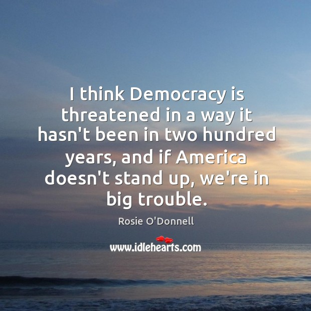 I think Democracy is threatened in a way it hasn't been in Image