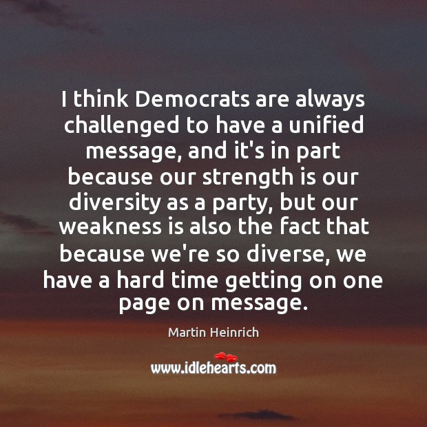 I think Democrats are always challenged to have a unified message, and Strength Quotes Image