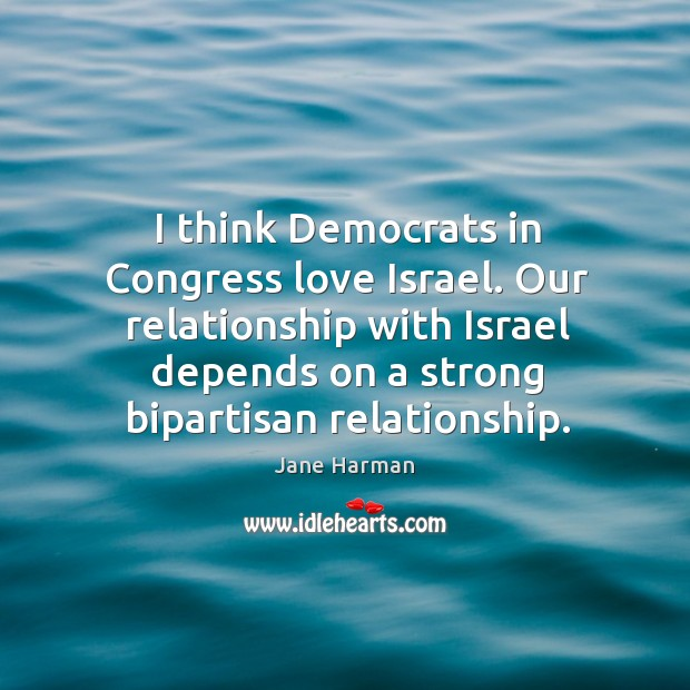 I think Democrats in Congress love Israel. Our relationship with Israel depends Image