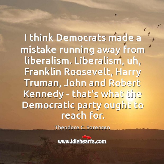 I think Democrats made a mistake running away from liberalism. Liberalism, uh, Theodore C. Sorensen Picture Quote