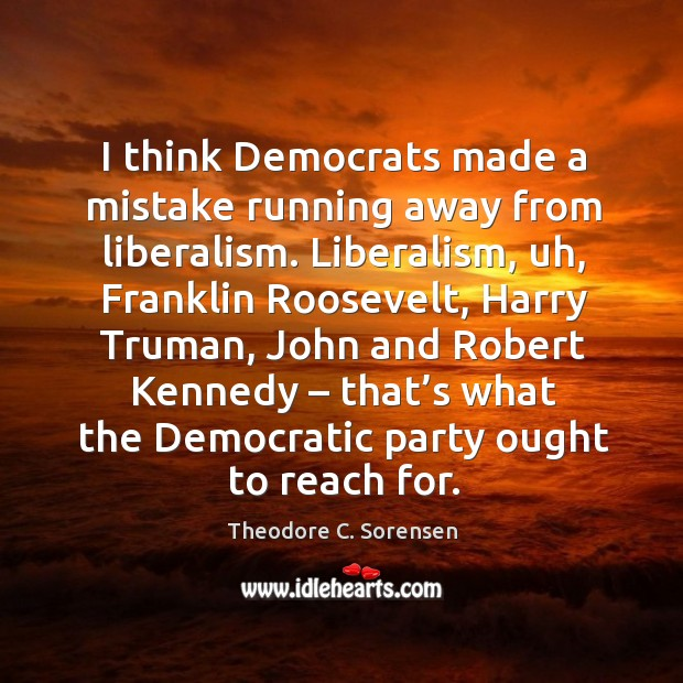 I think democrats made a mistake running away from liberalism. Theodore C. Sorensen Picture Quote