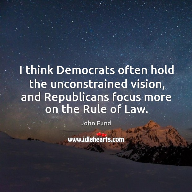 I think democrats often hold the unconstrained vision, and republicans focus more on the rule of law. Image