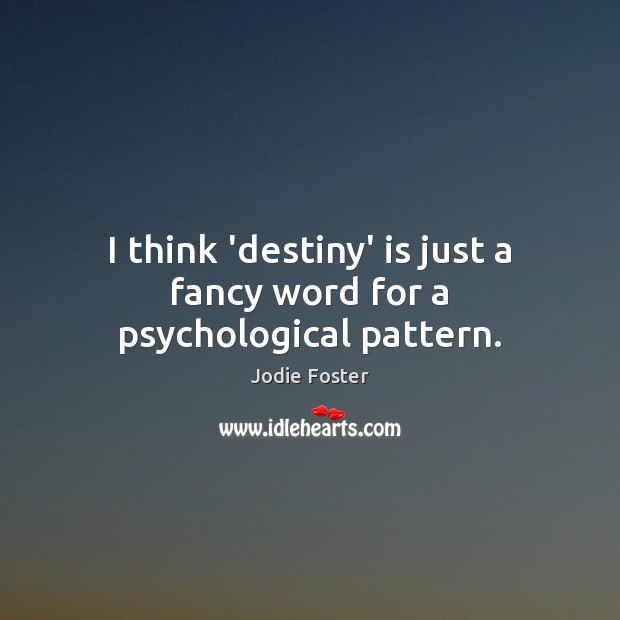 I think 'destiny' is just a fancy word for a psychological pattern. Jodie Foster Picture Quote