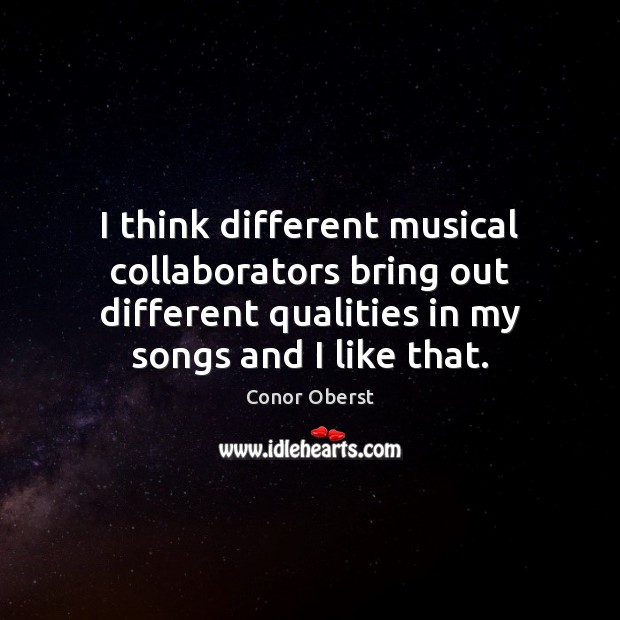 I think different musical collaborators bring out different qualities in my songs Conor Oberst Picture Quote