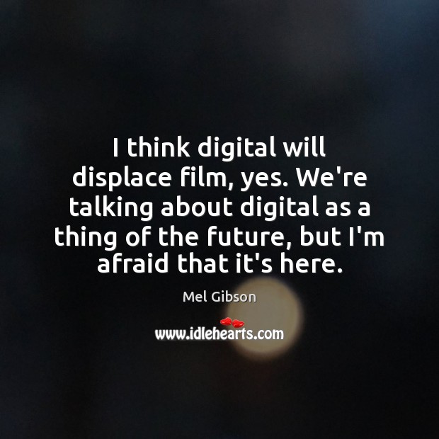 I think digital will displace film, yes. We're talking about digital as Mel Gibson Picture Quote