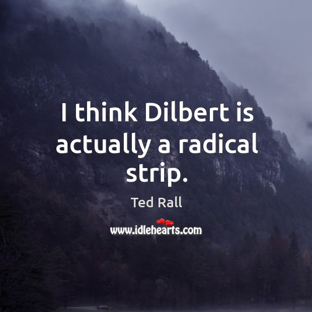 I think dilbert is actually a radical strip. Ted Rall Picture Quote