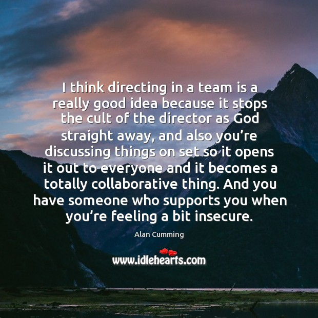 I think directing in a team is a really good idea because it stops the cult of Image