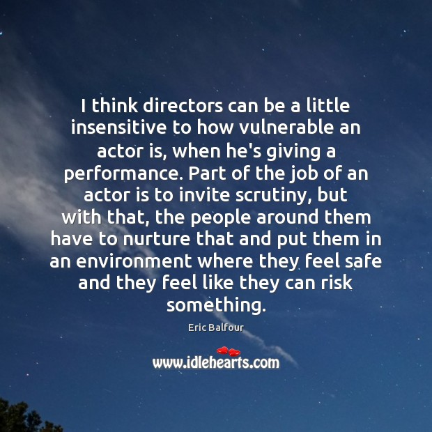 I think directors can be a little insensitive to how vulnerable an Eric Balfour Picture Quote