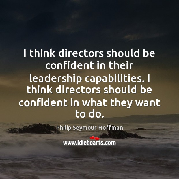 I think directors should be confident in their leadership capabilities. I think Philip Seymour Hoffman Picture Quote