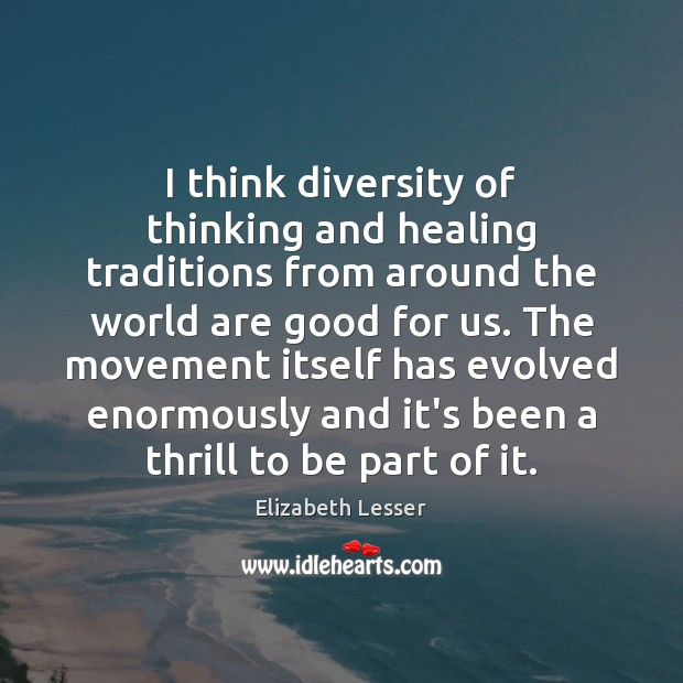 I think diversity of thinking and healing traditions from around the world Elizabeth Lesser Picture Quote