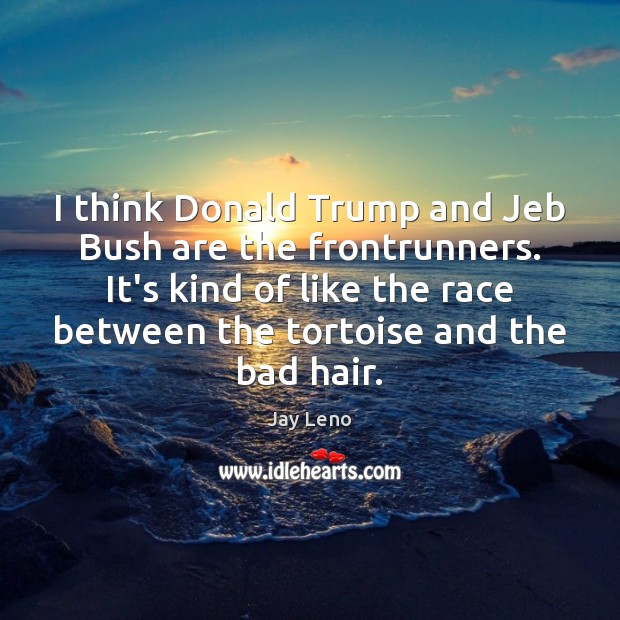 I think Donald Trump and Jeb Bush are the frontrunners. It's kind Jay Leno Picture Quote
